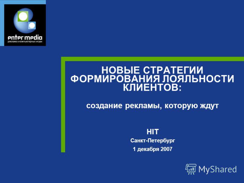 НОВЫЕ СТРАТЕГИИ ФОРМИРОВАНИЯ ЛОЯЛЬНОСТИ КЛИЕНТОВ: создание рекламы, которую ждут HIT Санкт-Петербург 1 декабря 2007