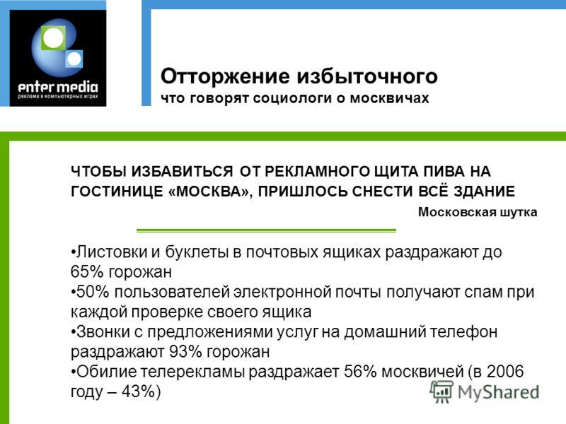 Отторжение избыточного что говорят социологи о москвичах ЧТОБЫ ИЗБАВИТЬСЯ ОТ РЕКЛАМНОГО ЩИТА ПИВА НА ГОСТИНИЦЕ «МОСКВА», ПРИШЛОСЬ СНЕСТИ ВСЁ ЗДАНИЕ Московская шутка Листовки и буклеты в почтовых ящиках раздражают до 65% горожан 50% пользователей элек