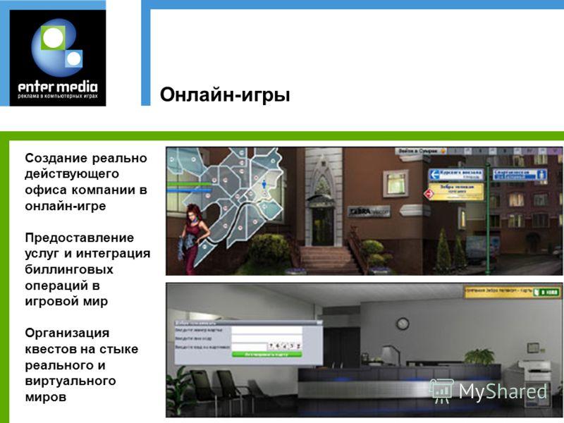 Онлайн-игры Создание реально действующего офиса компании в онлайн-игре Предоставление услуг и интеграция биллинговых операций в игровой мир Организация квестов на стыке реального и виртуального миров