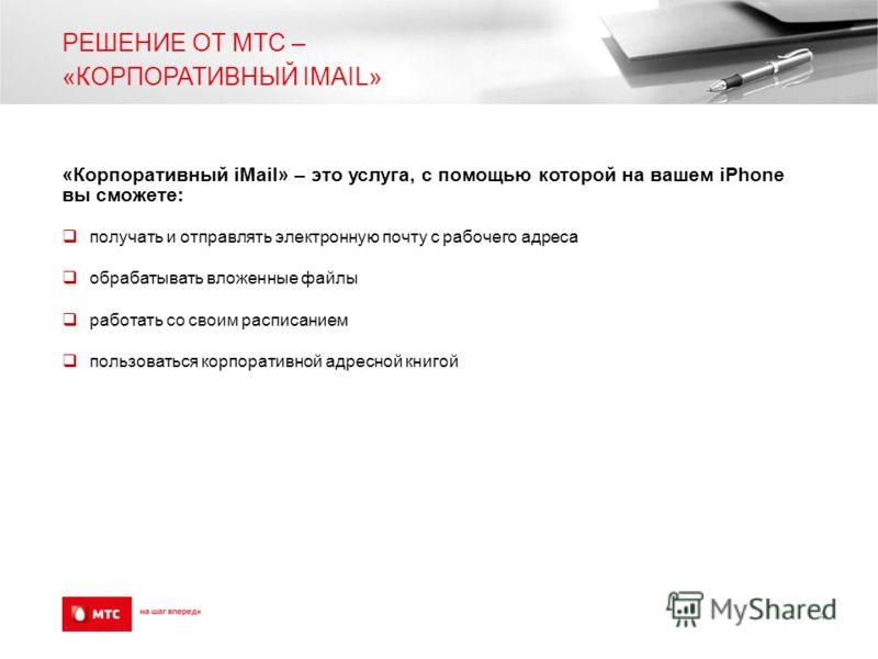 РЕШЕНИЕ ОТ МТС – «КОРПОРАТИВНЫЙ IMAIL» «Корпоративный iMail» – это услуга, с помощью которой на вашем iPhone вы сможете: получать и отправлять электронную почту с рабочего адреса обрабатывать вложенные файлы работать со своим расписанием пользоваться
