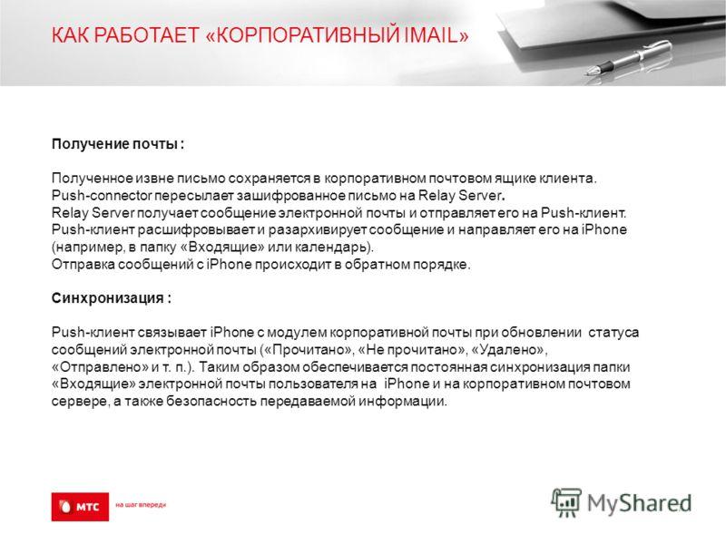КАК РАБОТАЕТ «КОРПОРАТИВНЫЙ IMAIL» Получение почты : Полученное извне письмо сохраняется в корпоративном почтовом ящике клиента. Push-connector пересылает зашифрованное письмо на Relay Server. Relay Server получает сообщение электронной почты и отпра