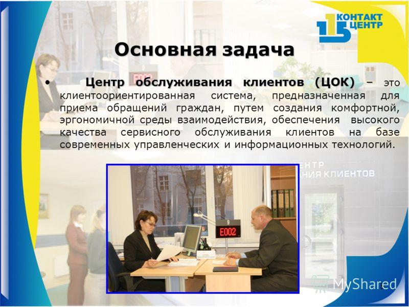 5 Основная задача Центр обслуживания клиентов (ЦОК) –Центр обслуживания клиентов (ЦОК) – это клиентоориентированная система, предназначенная для приема обращений граждан, путем создания комфортной, эргономичной среды взаимодействия, обеспечения высок