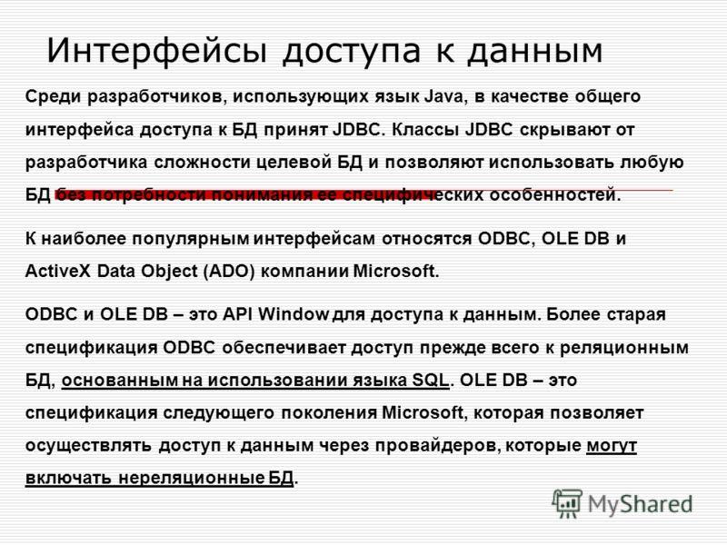 Интерфейсы доступа к данным Среди разработчиков, использующих язык Java, в качестве общего интерфейса доступа к БД принят JDBC. Классы JDBC скрывают от разработчика сложности целевой БД и позволяют использовать любую БД без потребности понимания ее с