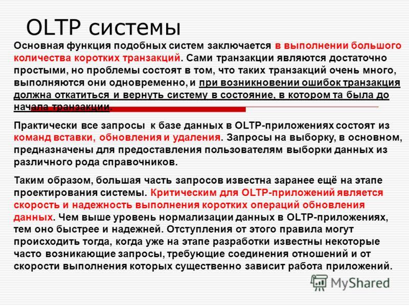 OLTP системы Основная функция подобных систем заключается в выполнении большого количества коротких транзакций. Сами транзакции являются достаточно простыми, но проблемы состоят в том, что таких транзакций очень много, выполняются они одновременно, и