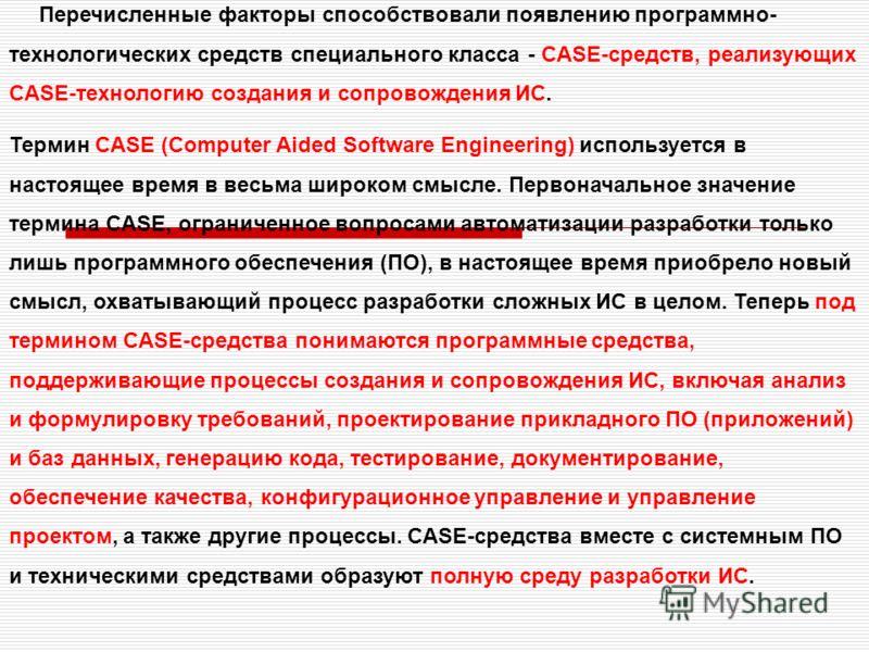 Перечисленные факторы способствовали появлению программно- технологических средств специального класса - CASE-средств, реализующих CASE-технологию создания и сопровождения ИС. Термин CASE (Computer Aided Software Engineering) используется в настоящее