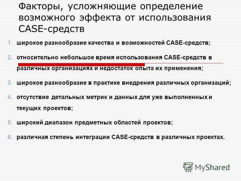 Факторы, усложняющие определение возможного эффекта от использования CASE-средств 1.широкое разнообразие качества и возможностей CASE-средств; 2.относительно небольшое время использования CASE-средств в различных организациях и недостаток опыта их пр