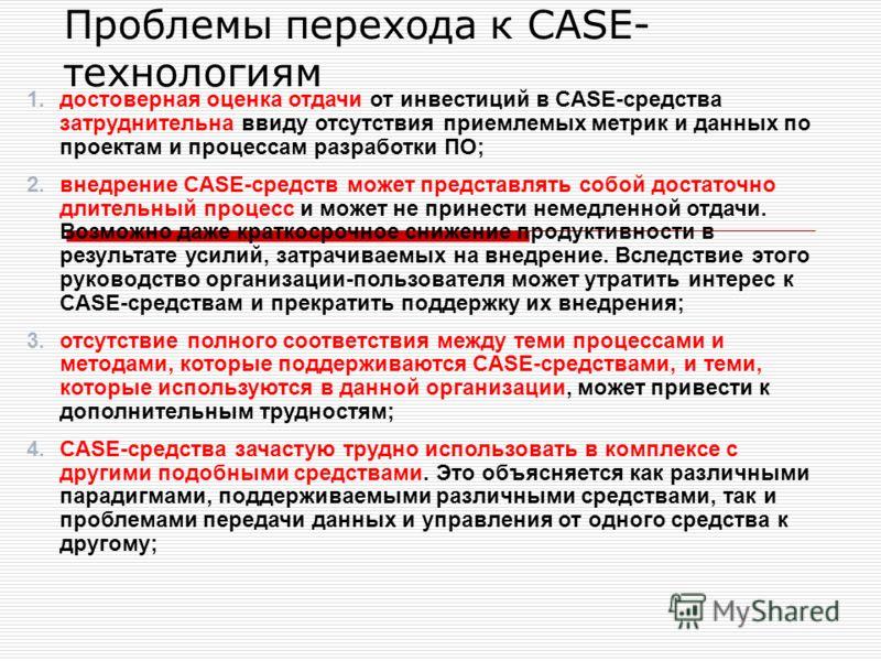 1.достоверная оценка отдачи от инвестиций в CASE-средства затруднительна ввиду отсутствия приемлемых метрик и данных по проектам и процессам разработки ПО; 2.внедрение CASE-средств может представлять собой достаточно длительный процесс и может не при