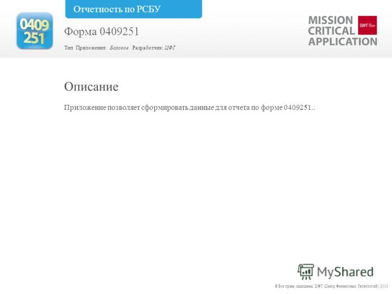 Приложение позволяет сформировать данные для отчета по форме 0409251.. Описание © Все права защищены, ЦФТ (Центр Финансовых Технологий), 2010 Форма 0409251 Тип Приложения: Базовое Разработчик: ЦФТ Отчетность по РСБУ