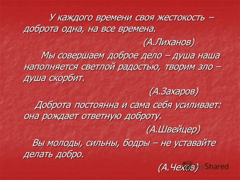 У каждого времени своя жестокость – доброта одна, на все времена. У каждого времени своя жестокость – доброта одна, на все времена. (А.Лиханов) (А.Лиханов) Мы совершаем доброе дело – душа наша наполняется светлой радостью, творим зло – душа скорбит.