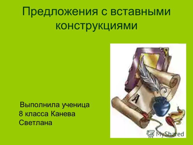 Предложения с вставными конструкциями Выполнила ученица 8 класса Канева Светлана