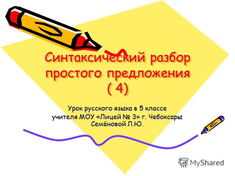 Синтаксический разбор простого предложения ( 4) Урок русского языка в 5 классе учителя МОУ «Лицей 3» г. Чебоксары Семёновой Л.Ю.