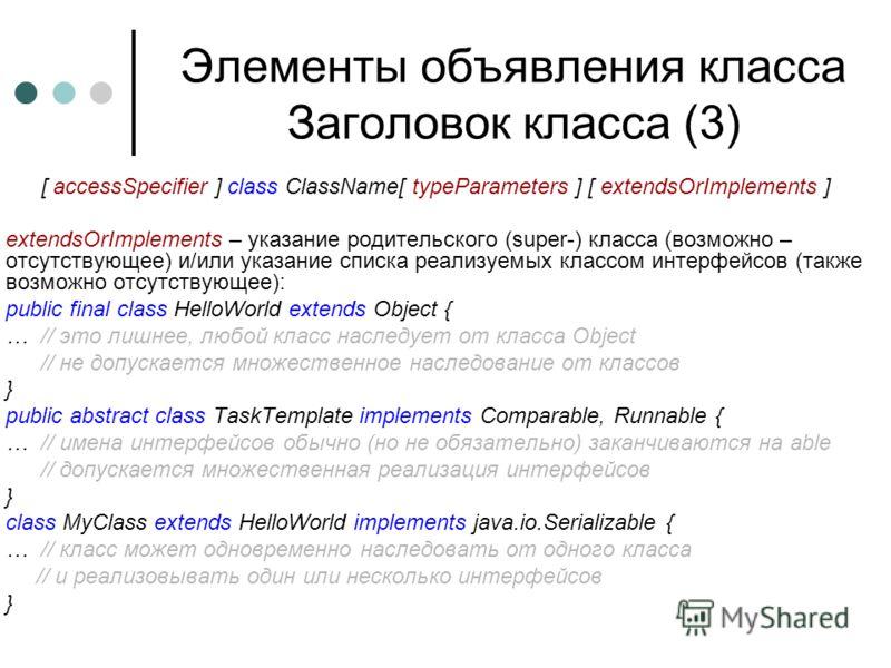 Элементы объявления класса Заголовок класса (3) [ accessSpecifier ] class ClassName[ typeParameters ] [ extendsOrImplements ] extendsOrImplements – указание родительского (super-) класса (возможно – отсутствующее) и/или указание списка реализуемых кл