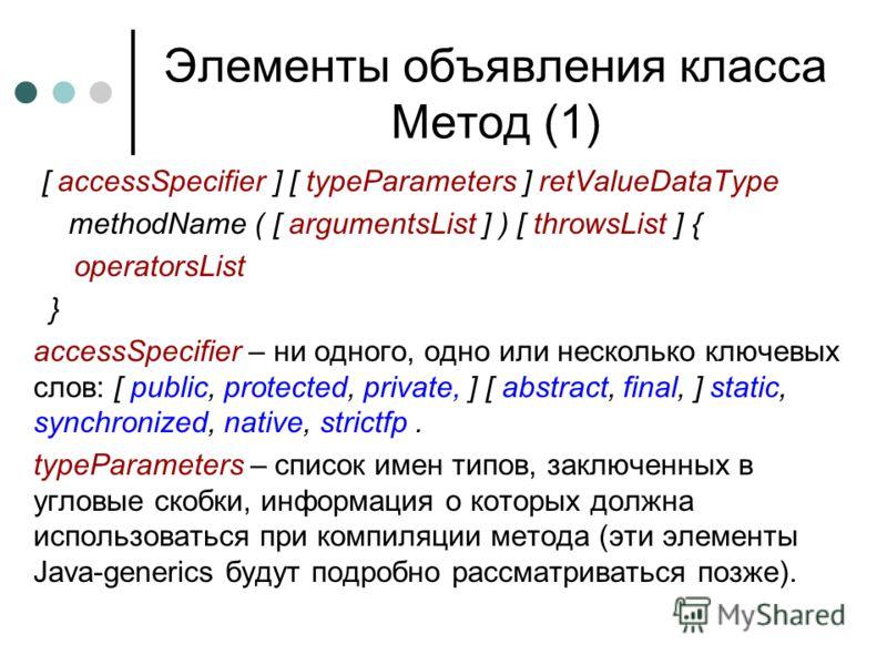 Элементы объявления класса Метод (1) [ accessSpecifier ] [ typeParameters ] retValueDataType methodName ( [ argumentsList ] ) [ throwsList ] { operatorsList } accessSpecifier – ни одного, одно или несколько ключевых слов: [ public, protected, private