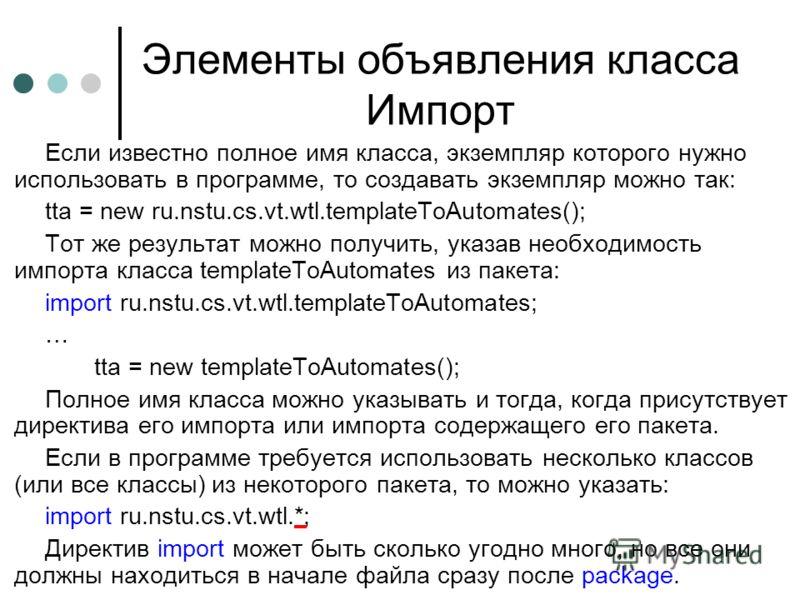 Элементы объявления класса Импорт Если известно полное имя класса, экземпляр которого нужно использовать в программе, то создавать экземпляр можно так: tta = new ru.nstu.cs.vt.wtl.templateToAutomates(); Тот же результат можно получить, указав необход
