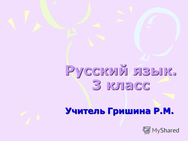 Русский язык. 3 класс Учитель Гришина Р.М.