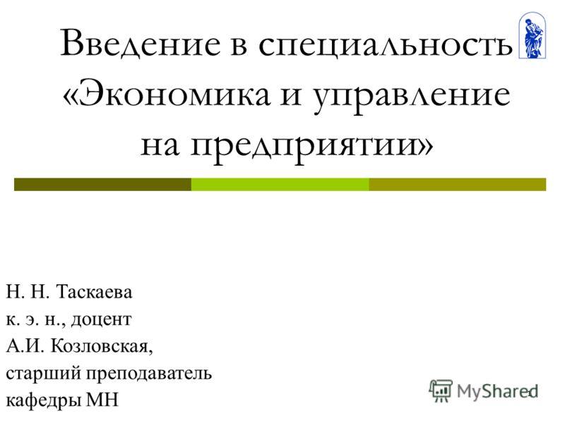 1 Введение в специальность «Экономика и управление на предприятии» Н. Н. Таскаева к. э. н., доцент А.И. Козловская, старший преподаватель кафедры МН