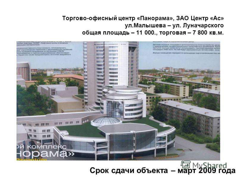 Торгово-офисный центр «Панорама», ЗАО Центр «Ас» ул.Малышева – ул. Луначарского общая площадь – 11 000., торговая – 7 800 кв.м. Срок сдачи объекта – март 2009 года
