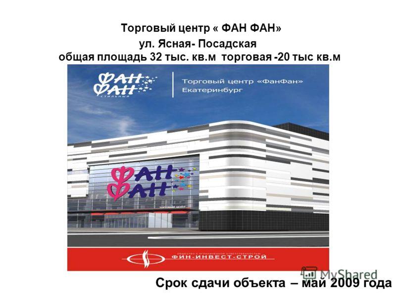 Торговый центр « ФАН ФАН» ул. Ясная- Посадская общая площадь 32 тыс. кв.м торговая -20 тыс кв.м Срок сдачи объекта – май 2009 года