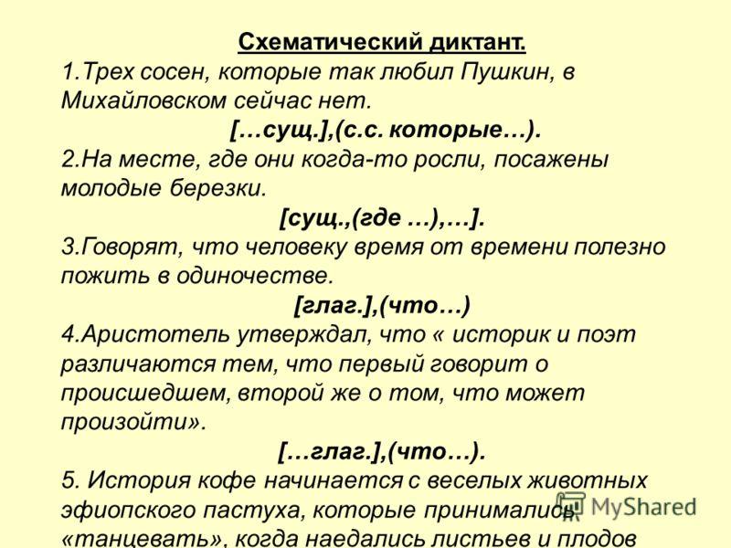 Схематический диктант. 1.Трех сосен, которые так любил Пушкин, в Михайловском сейчас нет. […сущ.],(с.с. которые…). 2.На месте, где они когда-то росли, посажены молодые березки. [сущ.,(где …),…]. 3.Говорят, что человеку время от времени полезно пожить
