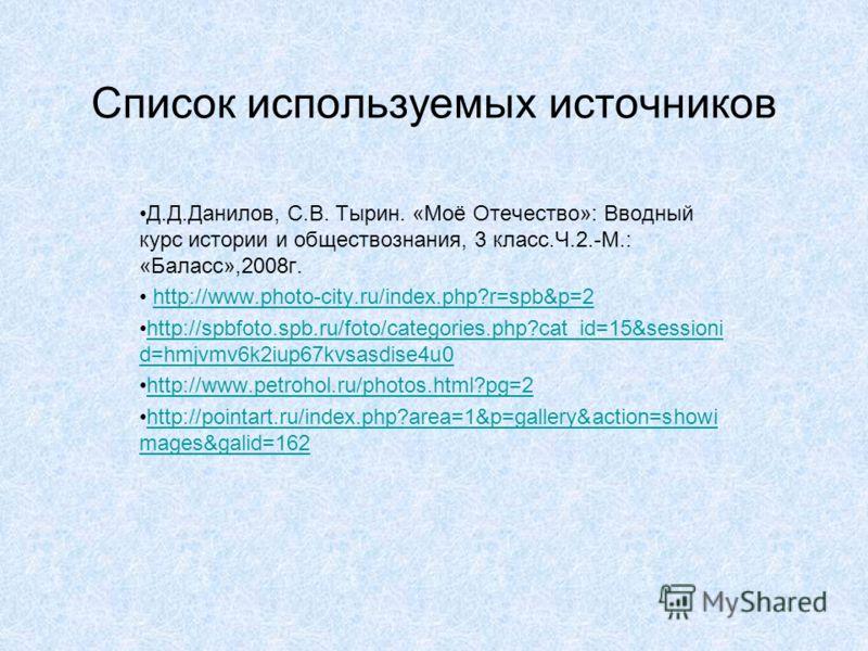 Список используемых источников Д.Д.Данилов, С.В. Тырин. «Моё Отечество»: Вводный курс истории и обществознания, 3 класс.Ч.2.-М.: «Баласс»,2008г. http://www.photo-city.ru/index.php?r=spb&p=2 http://spbfoto.spb.ru/foto/categories.php?cat_id=15&sessioni