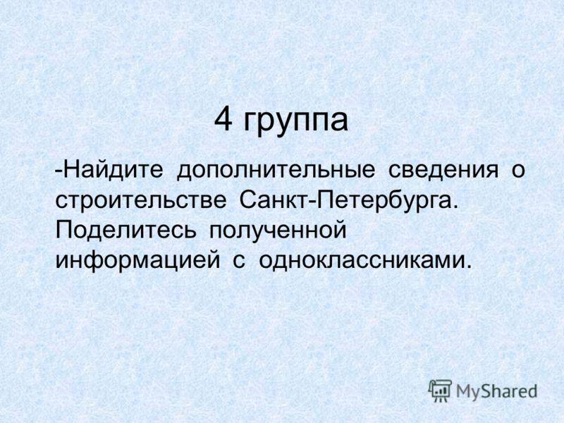 4 группа -Найдите дополнительные сведения о строительстве Санкт-Петербурга. Поделитесь полученной информацией с одноклассниками.