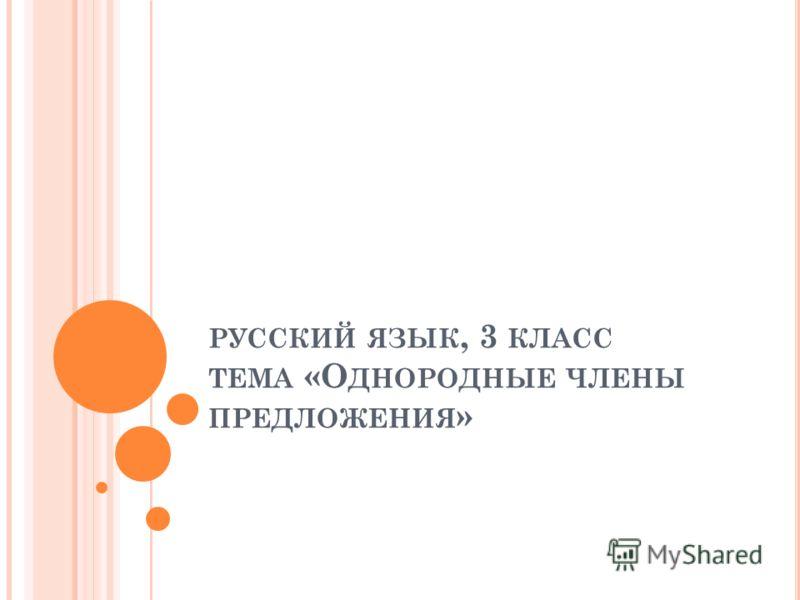 РУССКИЙ ЯЗЫК, 3 КЛАСС ТЕМА «О ДНОРОДНЫЕ ЧЛЕНЫ ПРЕДЛОЖЕНИЯ »