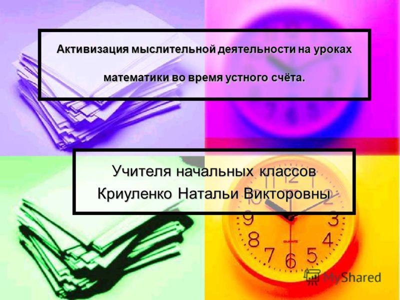 Активизация мыслительной деятельности на уроках математики во время устного счёта. Учителя начальных классов Криуленко Натальи Викторовны