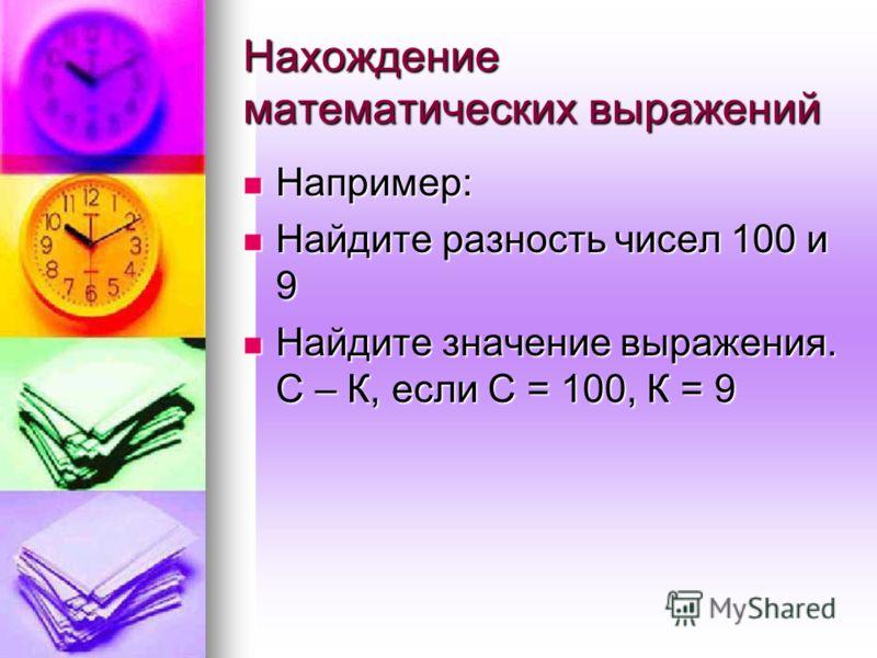 Нахождение математических выражений Например: Найдите разность чисел 100 и 9 Найдите значение выражения. С – К, если С = 100, К = 9