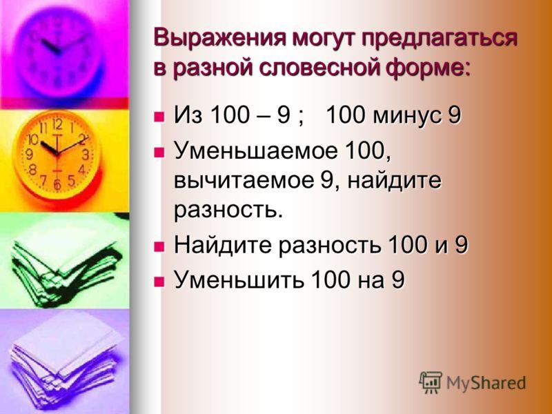 Выражения могут предлагаться в разной словесной форме: Из 100 – 9 ; 100 минус 9 Из 100 – 9 ; 100 минус 9 Уменьшаемое 100, вычитаемое 9, найдите разность. Уменьшаемое 100, вычитаемое 9, найдите разность. Найдите разность 100 и 9 Найдите разность 100 и
