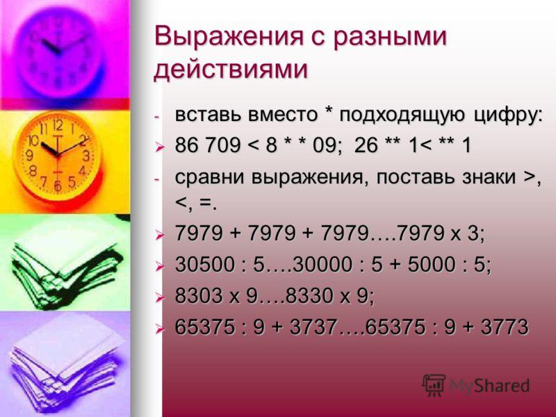 Выражения с разными действиями - вставь вместо * подходящую цифру: 86 709 < 8 * * 09; 26 ** 1< ** 1 86 709 < 8 * * 09; 26 ** 1< ** 1 - сравни выражения, поставь знаки >,,