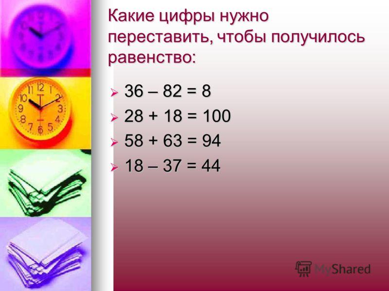 Какие цифры нужно переставить, чтобы получилось равенство: 36 – 82 = 8 36 – 82 = 8 28 + 18 = 100 28 + 18 = 100 58 + 63 = 94 58 + 63 = 94 18 – 37 = 44 18 – 37 = 44