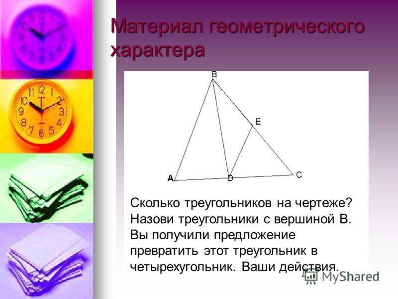 Материал геометрического характера А В С D Е Сколько треугольников на чертеже? Назови треугольники с вершиной В. Вы получили предложение превратить этот треугольник в четырехугольник. Ваши действия.