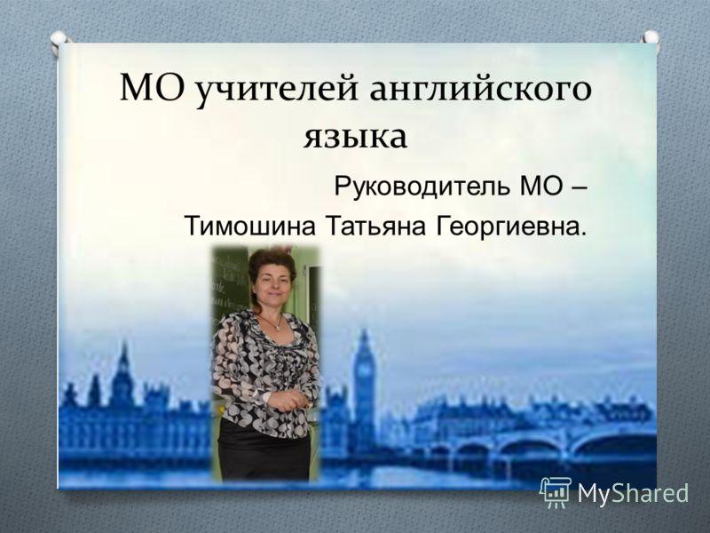 МО учителей английского языка Руководитель МО – Тимошина Татьяна Георгиевна.