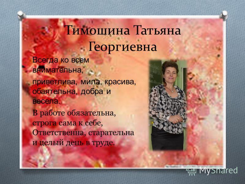 Тимошина Татьяна Георгиевна Всегда ко всем внимательна, приветлива, мила, красива, обаятельна, добра и весела. В работе обязательна, строга сама к себе, Ответственна, старательна и целый день в труде.