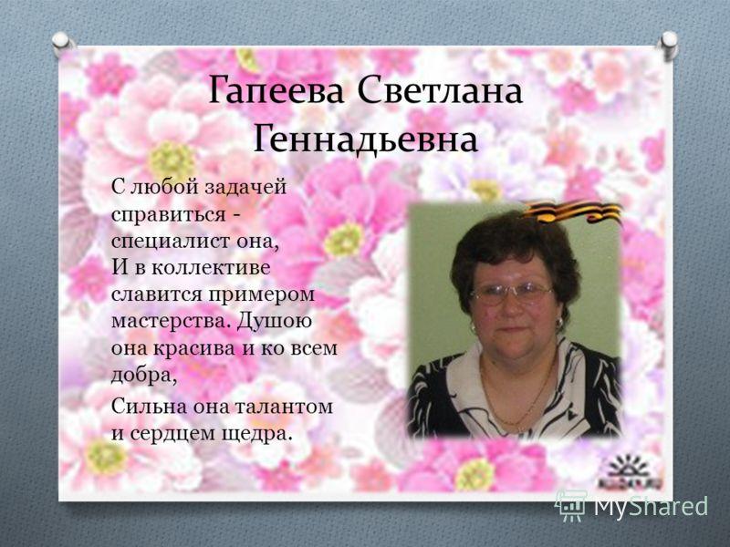 Гапеева Светлана Геннадьевна С любой задачей справиться - специалист она, И в коллективе славится примером мастерства. Душою она красива и ко всем добра, Сильна она талантом и сердцем щедра.