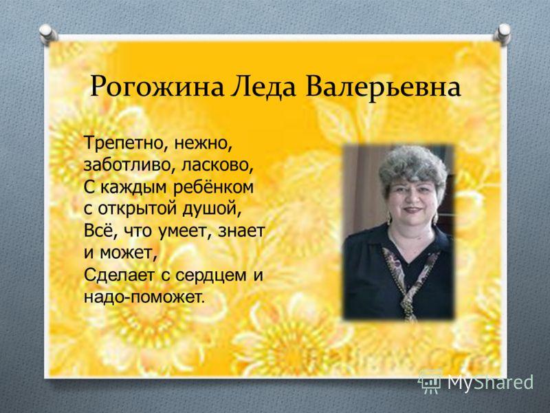 Рогожина Леда Валерьевна Трепетно, нежно, заботливо, ласково, С каждым ребёнком с открытой душой, Всё, что умеет, знает и может, Сделает с сердцем и надо - поможет.