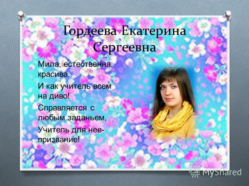 Гордеева Екатерина Сергеевна Мила, естественна, красива. И как учитель всем на диво ! Справляется с любым заданьем, Учитель для нее - призвание !