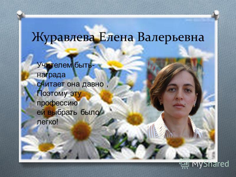 Журавлева Елена Валерьевна Учителем быть- награда считает она давно, Поэтому эту профессию ей выбрать было легко!