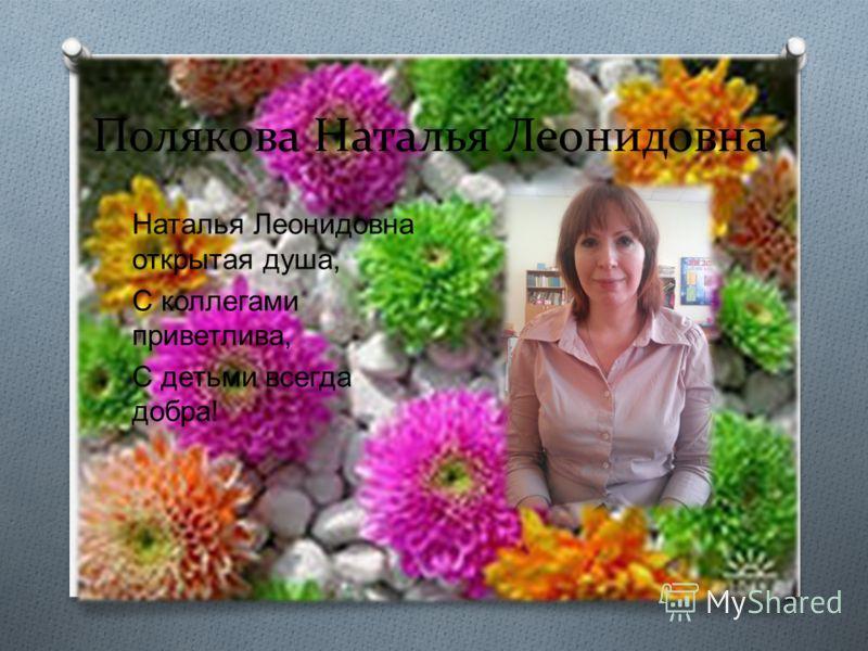 Полякова Наталья Леонидовна Наталья Леонидовна открытая душа, С коллегами приветлива, С детьми всегда добра !