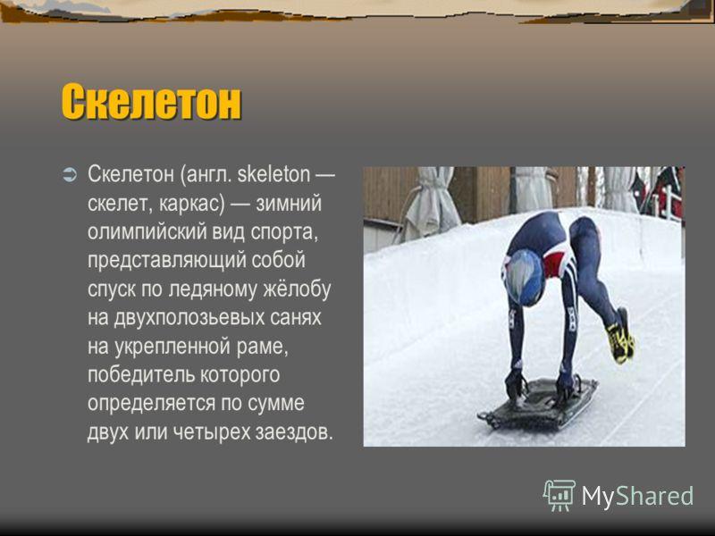 Скелетон Скелетон (англ. skeleton скелет, каркас) зимний олимпийский вид спорта, представляющий собой спуск по ледяному жёлобу на двухполозьевых санях на укрепленной раме, победитель которого определяется по сумме двух или четырех заездов.