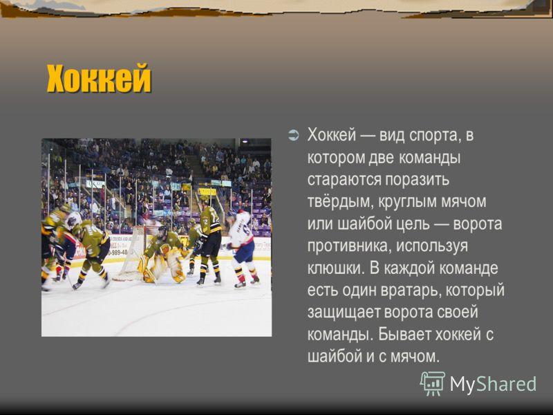 Хоккей Хоккей вид спорта, в котором две команды стараются поразить твёрдым, круглым мячом или шайбой цель ворота противника, используя клюшки. В каждой команде есть один вратарь, который защищает ворота своей команды. Бывает хоккей с шайбой и с мячом