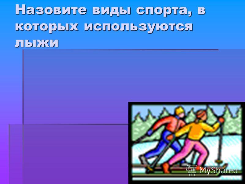 Назовите виды спорта, в которых используются лыжи
