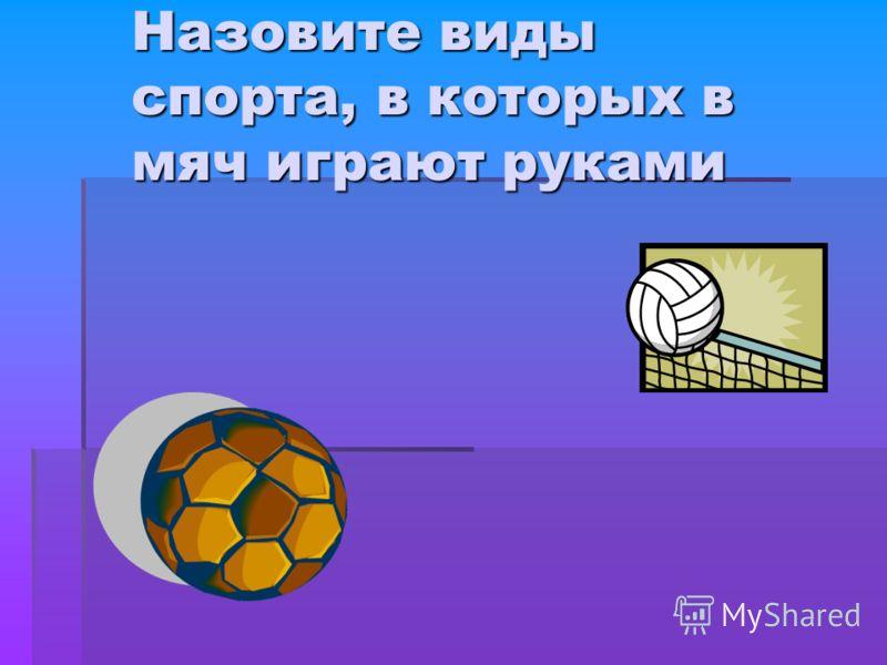 Назовите виды спорта, в которых в мяч играют руками