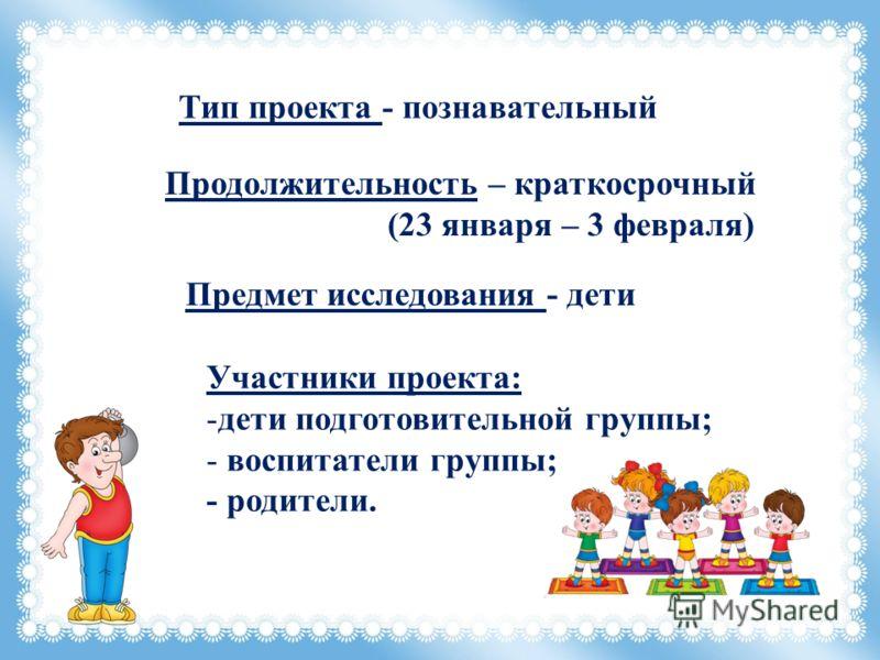 Тип проекта - познавательный Продолжительность – краткосрочный (23 января – 3 февраля) Предмет исследования - дети Участники проекта: -дети подготовительной группы; - воспитатели группы; - родители.