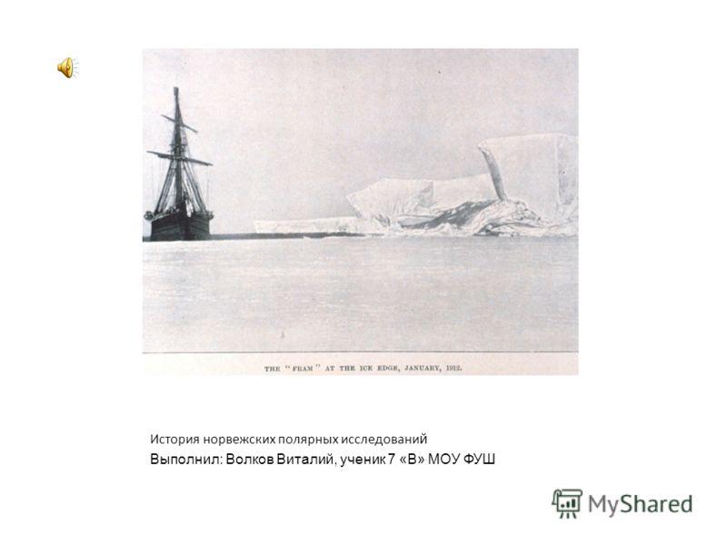 История норвежских полярных исследовани й Выполнил: Волков Виталий, ученик 7 «В» МОУ ФУШ