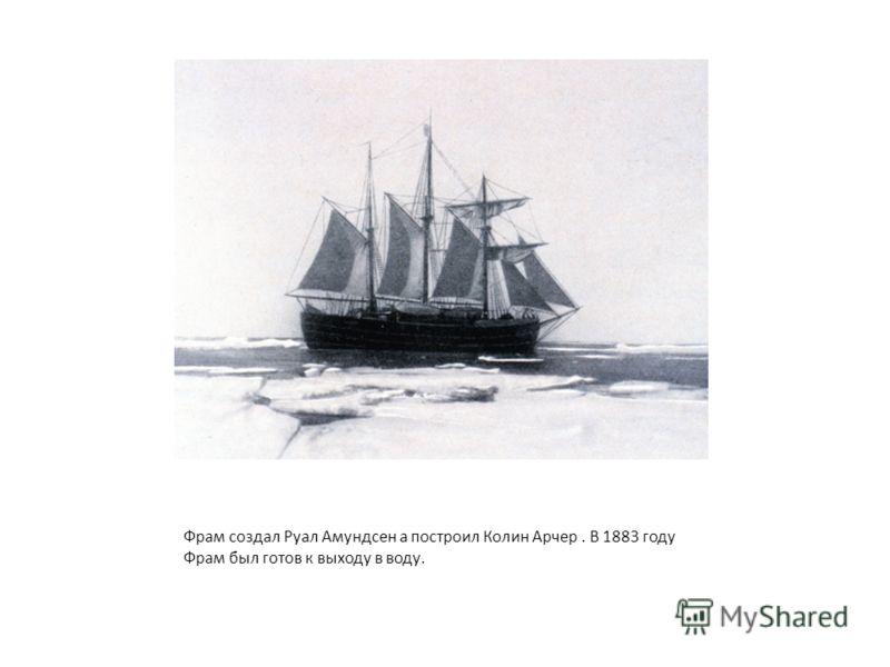 Фрам создал Руал Амундсен а построил Колин Арчер. В 1883 году Фрам был готов к выходу в воду.