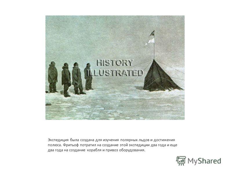 Экспедиция была создана для изучения полярных льдов и достижения полюса. Фритьоф потратил на создание этой экспедиции два года и еще два года на создание корабля и привоз оборудования.