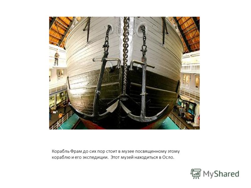 Корабль Фрам до сих пор стоит в музее посвященному этому кораблю и его экспедиции. Этот музей находиться в Осло.