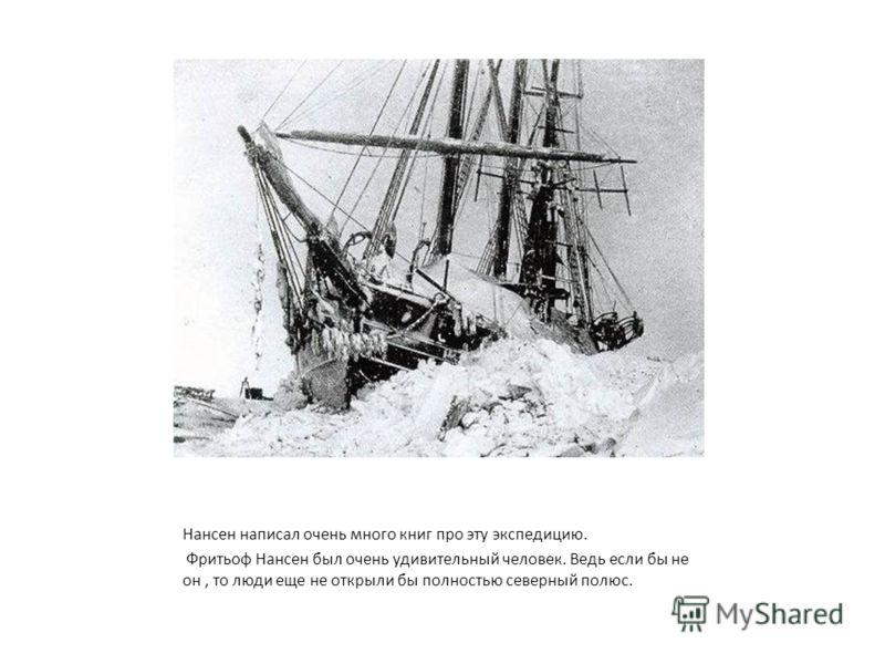 Нансен написал очень много книг про эту экспедицию. Фритьоф Нансен был очень удивительный человек. Ведь если бы не он, то люди еще не открыли бы полностью северный полюс.