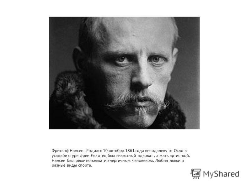 Фритьоф Нансен. Родился 10 октября 1861 года неподалеку от Осло в усадьбе стуре френ Его отец был известный адвокат, а мать артисткой. Нансен был решительным и энергичным человеком. Любил лыжи и разные виды спорта.